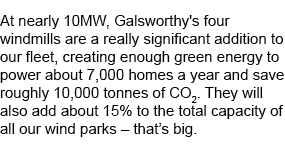 At nearly 10MW, Galsworthy's four windmills are a really significant addition to our fleet, creating enough green energy to power about 7,000 homes a year and save roughly 10,000 tonnes of CO2. They will also add about 15% to the total capacity of all our wind parks - that's big.